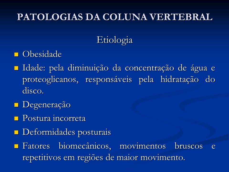 PATOLOGIAS DA COLUNA VERTEBRAL Etiologia Obesidade Obesidade Idade: pela diminuição da concentração de água e proteoglicanos, responsáveis pela hidratação do disco.