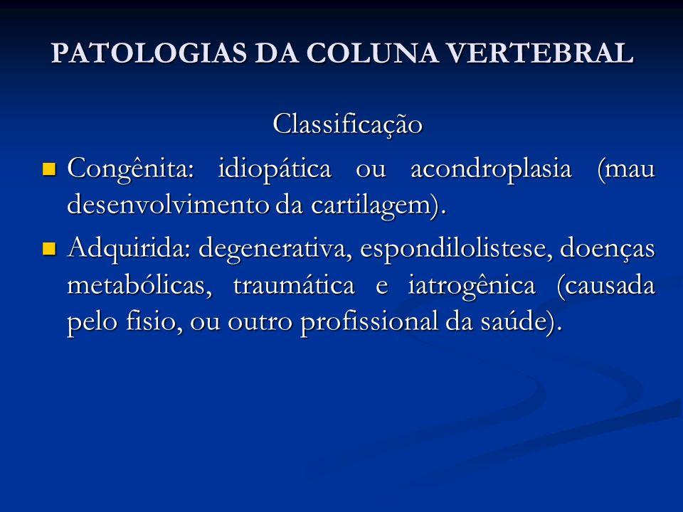 PATOLOGIAS DA COLUNA VERTEBRAL Classificação Congênita: idiopática ou acondroplasia (mau desenvolvimento da cartilagem).