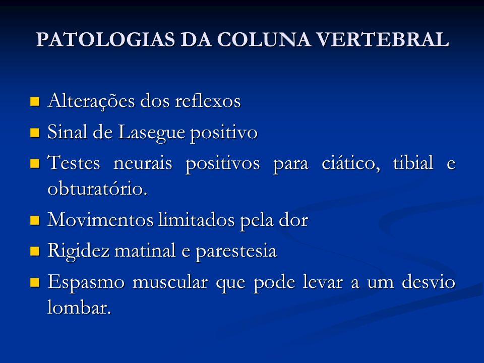 PATOLOGIAS DA COLUNA VERTEBRAL Alterações dos reflexos Alterações dos reflexos Sinal de Lasegue positivo Sinal de Lasegue positivo Testes neurais positivos para ciático, tibial e obturatório.