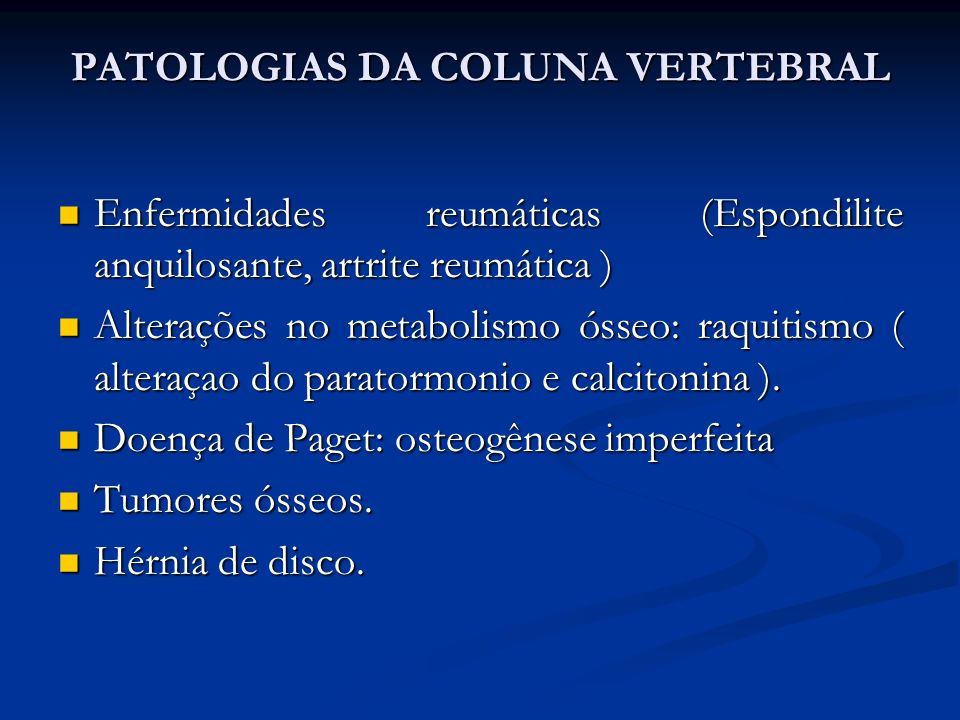 PATOLOGIAS DA COLUNA VERTEBRAL Enfermidades reumáticas (Espondilite anquilosante, artrite reumática ) Enfermidades reumáticas (Espondilite anquilosante, artrite reumática ) Alterações no metabolismo ósseo: raquitismo ( alteraçao do paratormonio e calcitonina ).