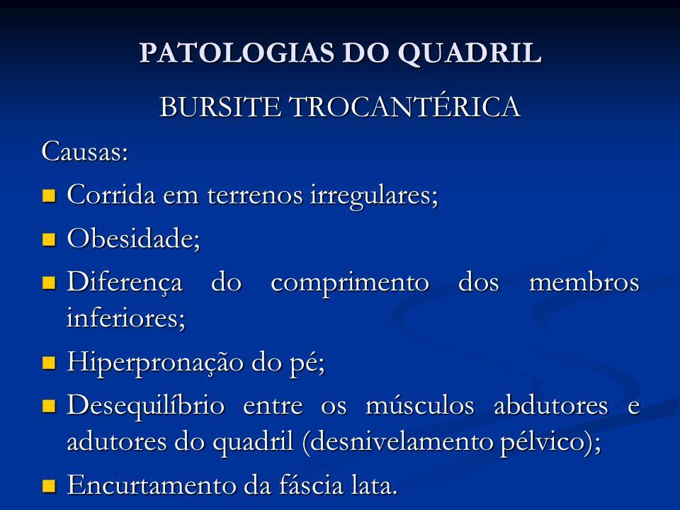 PATOLOGIAS DO QUADRIL BURSITE TROCANTÉRICA Causas: Corrida em terrenos irregulares; Corrida em terrenos irregulares; Obesidade; Obesidade; Diferença do comprimento dos membros inferiores; Diferença do comprimento dos membros inferiores; Hiperpronação do pé; Hiperpronação do pé; Desequilíbrio entre os músculos abdutores e adutores do quadril (desnivelamento pélvico); Desequilíbrio entre os músculos abdutores e adutores do quadril (desnivelamento pélvico); Encurtamento da fáscia lata.