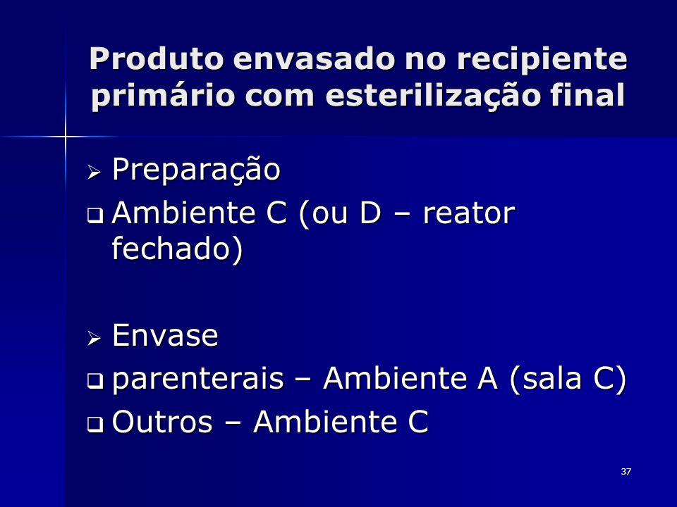 37 Produto envasado no recipiente primário com esterilização final Preparação Preparação Ambiente C (ou D – reator fechado) Ambiente C (ou D – reator