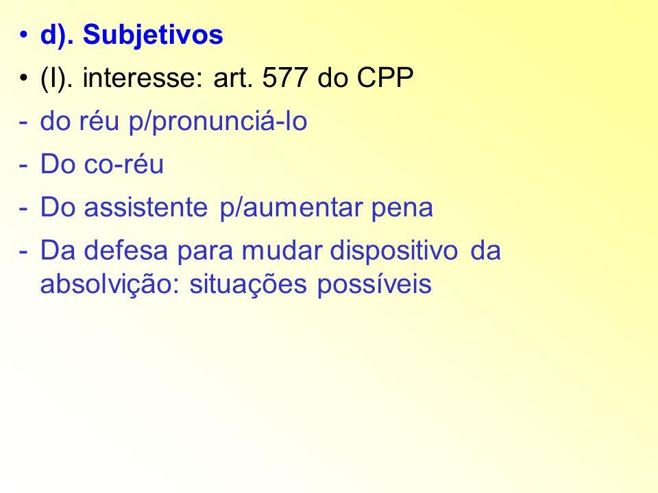 d). Subjetivos (I). interesse: art. 577 do CPP -do réu p/pronunciá-lo -Do co-réu -Do assistente p/aumentar pena -Da defesa para mudar dispositivo da a