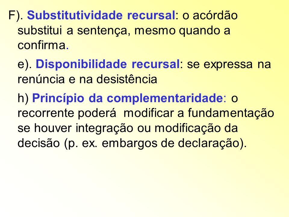 F). Substitutividade recursal: o acórdão substitui a sentença, mesmo quando a confirma. e). Disponibilidade recursal: se expressa na renúncia e na des