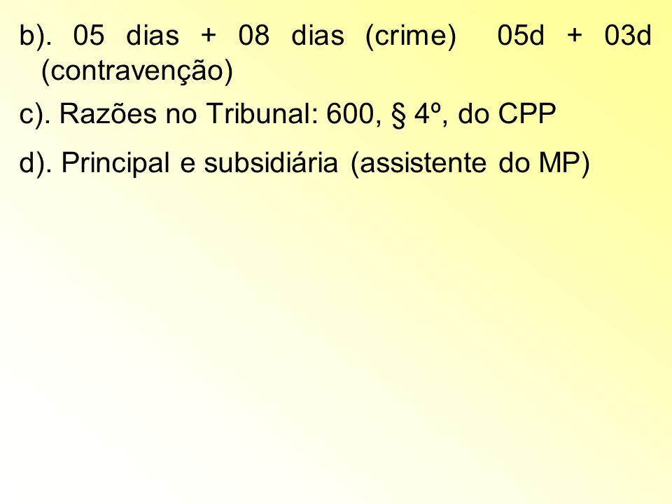 b). 05 dias + 08 dias (crime) 05d + 03d (contravenção) c). Razões no Tribunal: 600, § 4º, do CPP d). Principal e subsidiária (assistente do MP)
