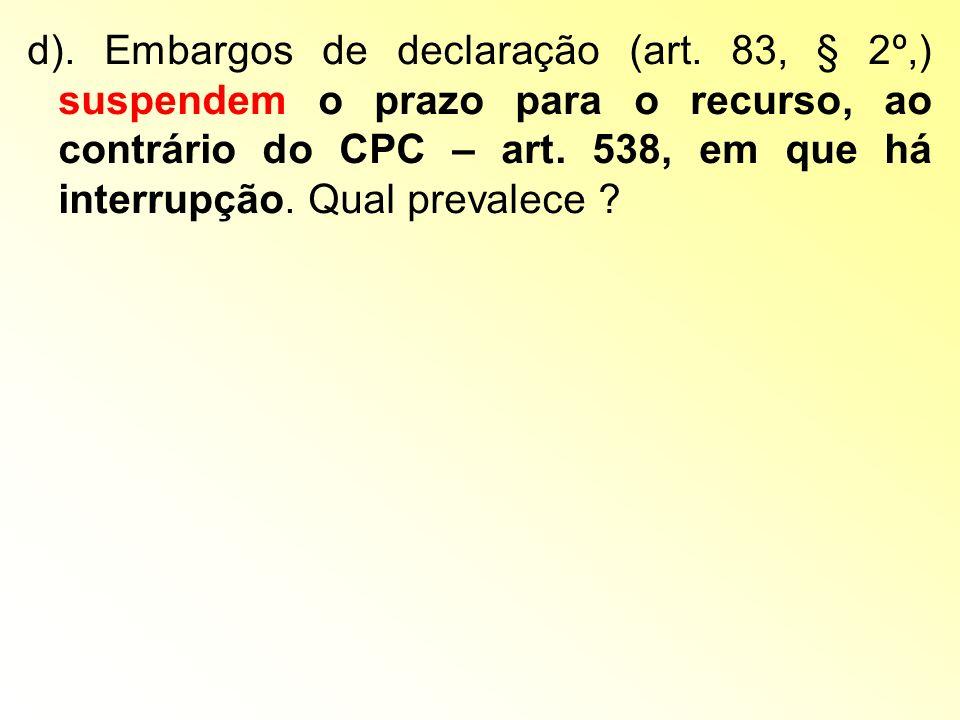 d). Embargos de declaração (art. 83, § 2º,) suspendem o prazo para o recurso, ao contrário do CPC – art. 538, em que há interrupção. Qual prevalece ?