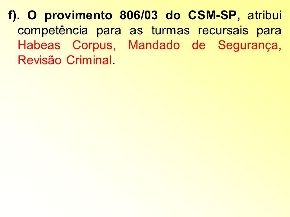 f). O provimento 806/03 do CSM-SP, atribui competência para as turmas recursais para Habeas Corpus, Mandado de Segurança, Revisão Criminal.