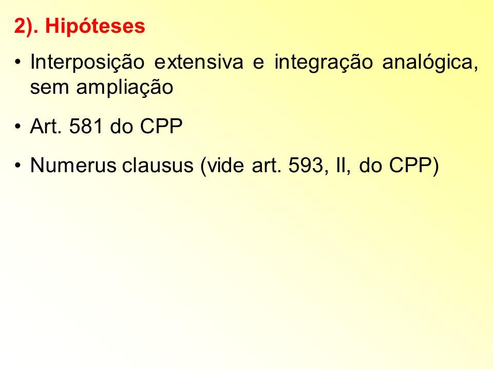 2). Hipóteses Interposição extensiva e integração analógica, sem ampliação Art. 581 do CPP Numerus clausus (vide art. 593, II, do CPP)