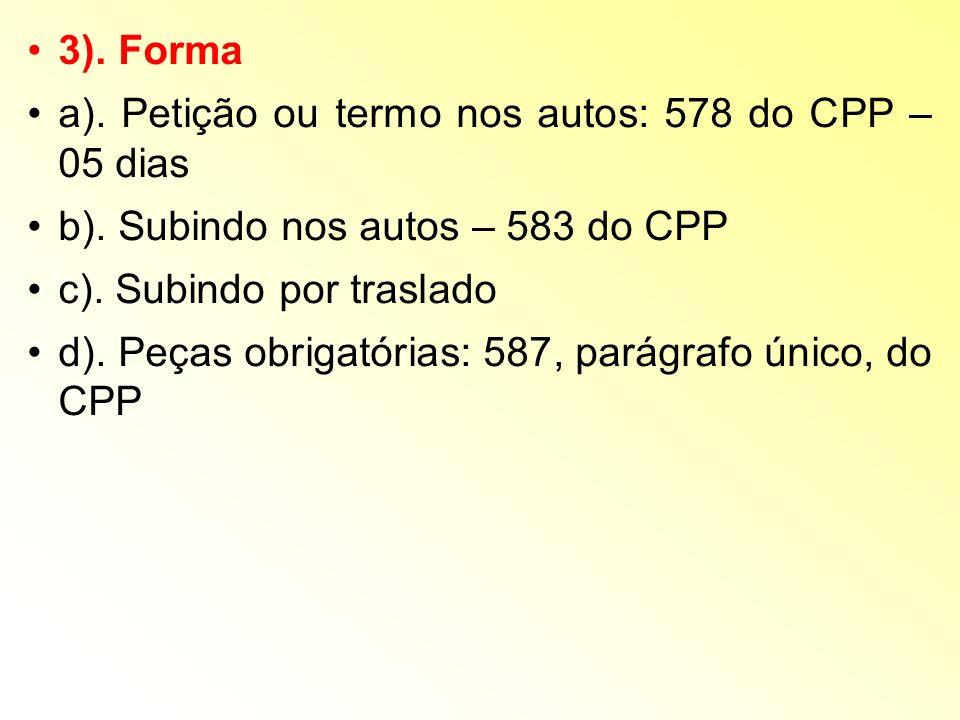 3). Forma a). Petição ou termo nos autos: 578 do CPP – 05 dias b). Subindo nos autos – 583 do CPP c). Subindo por traslado d). Peças obrigatórias: 587