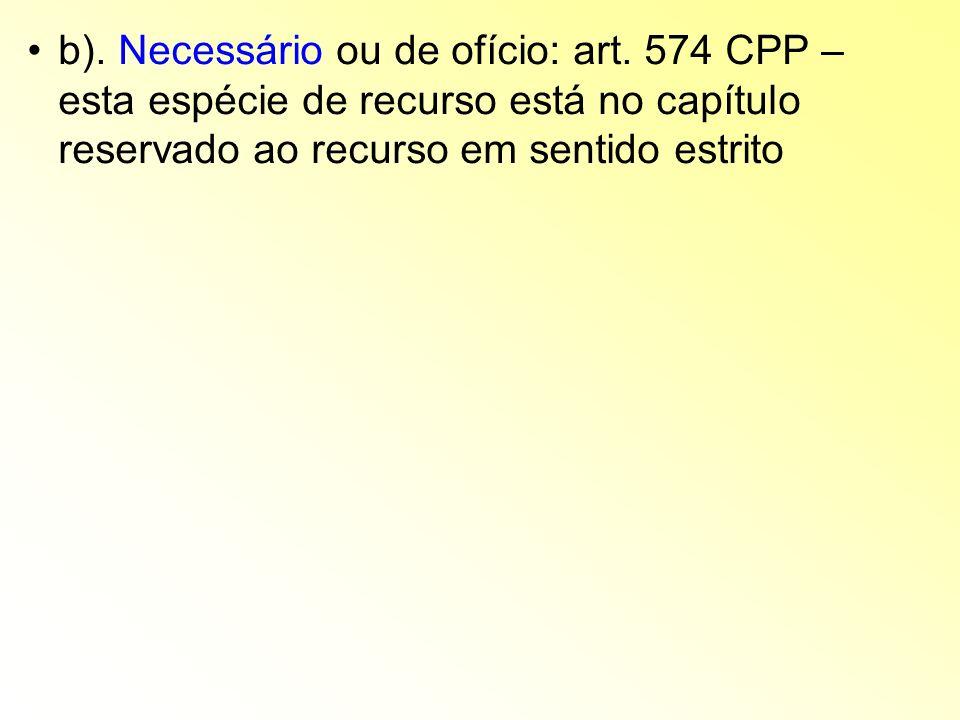 b). Necessário ou de ofício: art. 574 CPP – esta espécie de recurso está no capítulo reservado ao recurso em sentido estrito