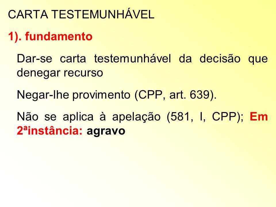 CARTA TESTEMUNHÁVEL 1). fundamento Dar-se carta testemunhável da decisão que denegar recurso Negar-lhe provimento (CPP, art. 639). Não se aplica à ape