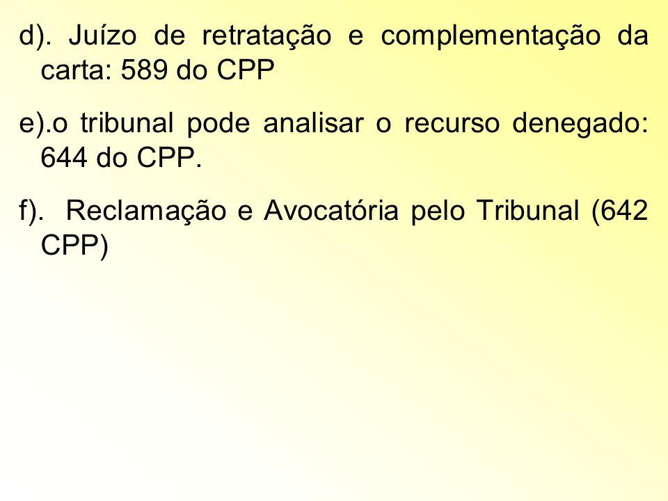 d). Juízo de retratação e complementação da carta: 589 do CPP e).o tribunal pode analisar o recurso denegado: 644 do CPP. f). Reclamação e Avocatória