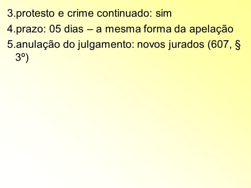 3.protesto e crime continuado: sim 4.prazo: 05 dias – a mesma forma da apelação 5.anulação do julgamento: novos jurados (607, § 3º)