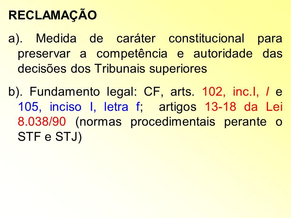 RECLAMAÇÃO a). Medida de caráter constitucional para preservar a competência e autoridade das decisões dos Tribunais superiores b). Fundamento legal: