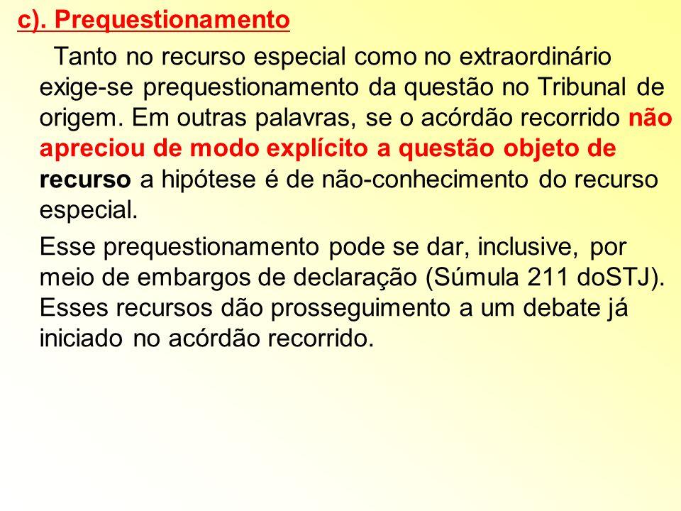 c). Prequestionamento Tanto no recurso especial como no extraordinário exige-se prequestionamento da questão no Tribunal de origem. Em outras palavras