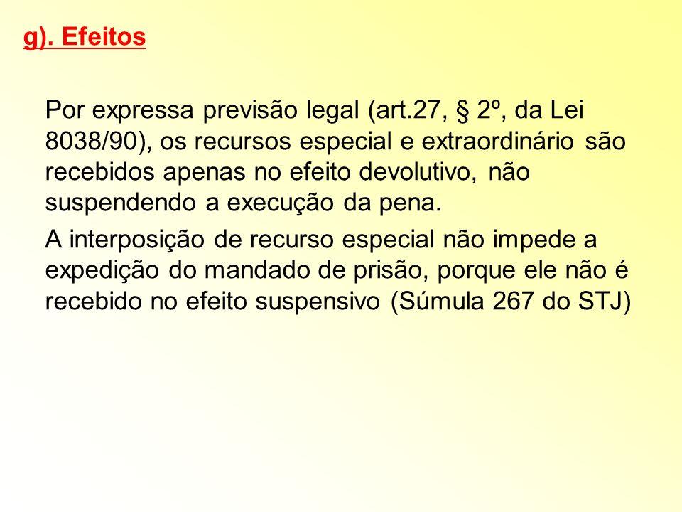g). Efeitos Por expressa previsão legal (art.27, § 2º, da Lei 8038/90), os recursos especial e extraordinário são recebidos apenas no efeito devolutiv