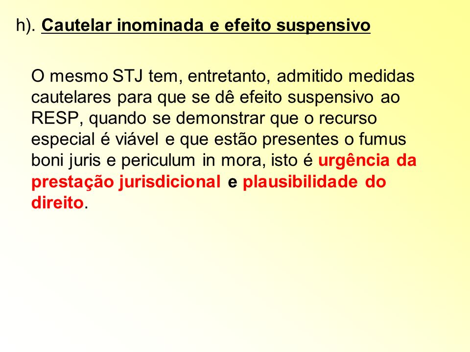 h). Cautelar inominada e efeito suspensivo O mesmo STJ tem, entretanto, admitido medidas cautelares para que se dê efeito suspensivo ao RESP, quando s