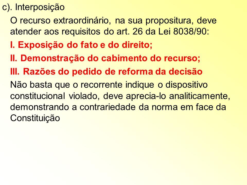 c). Interposição O recurso extraordinário, na sua propositura, deve atender aos requisitos do art. 26 da Lei 8038/90: I. Exposição do fato e do direit