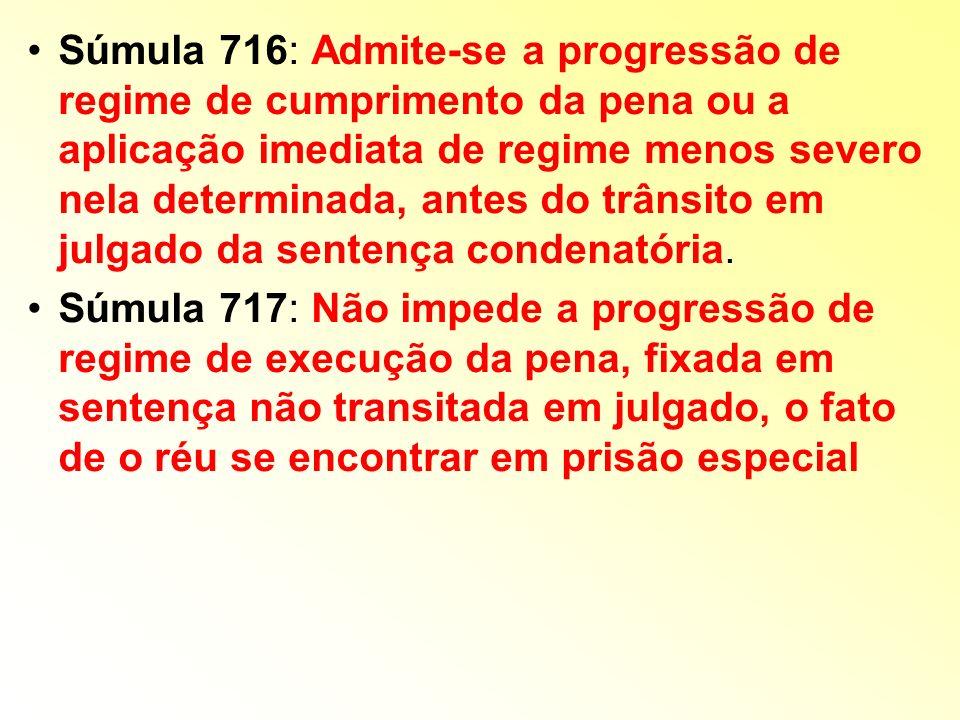 Súmula 716: Admite-se a progressão de regime de cumprimento da pena ou a aplicação imediata de regime menos severo nela determinada, antes do trânsito