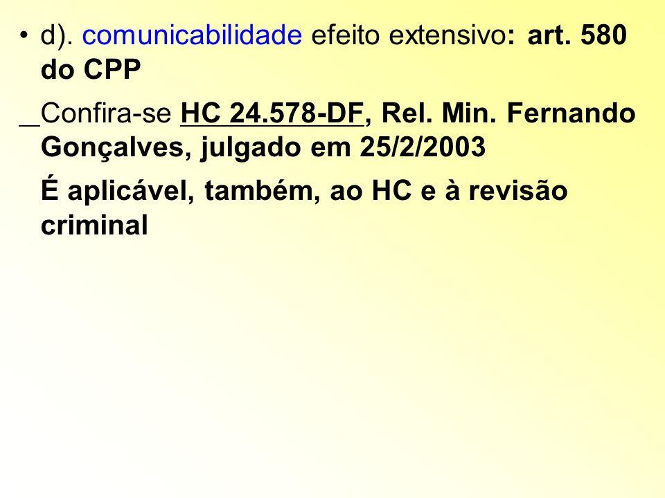 d). comunicabilidade efeito extensivo: art. 580 do CPP Confira-se HC 24.578-DF, Rel. Min. Fernando Gonçalves, julgado em 25/2/2003 É aplicável, também