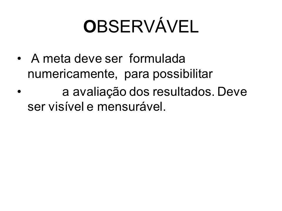 OBSERVÁVEL A meta deve ser formulada numericamente, para possibilitar a avaliação dos resultados. Deve ser visível e mensurável.