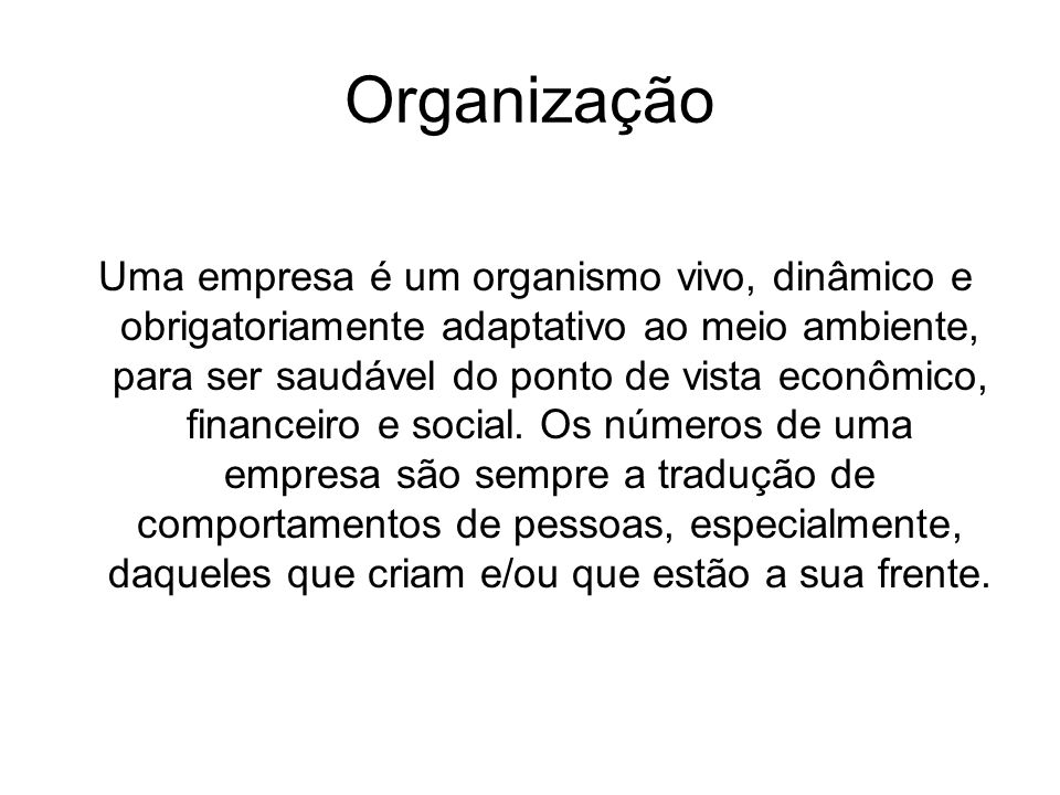 Organização Uma empresa é um organismo vivo, dinâmico e obrigatoriamente adaptativo ao meio ambiente, para ser saudável do ponto de vista econômico, f