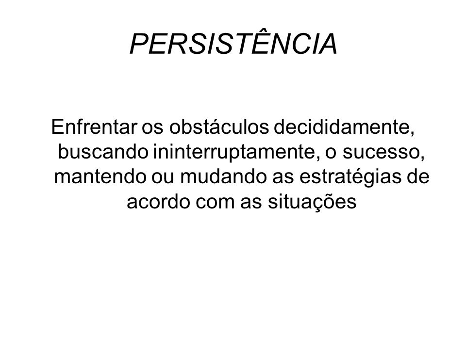 PERSISTÊNCIA Enfrentar os obstáculos decididamente, buscando ininterruptamente, o sucesso, mantendo ou mudando as estratégias de acordo com as situaçõ