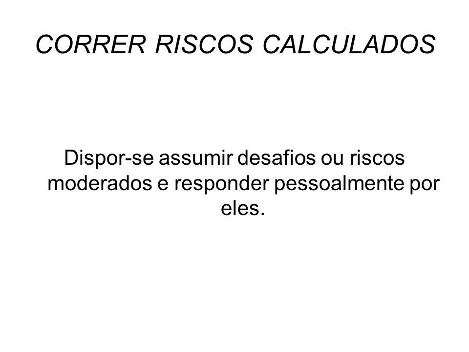 CORRER RISCOS CALCULADOS Dispor-se assumir desafios ou riscos moderados e responder pessoalmente por eles.