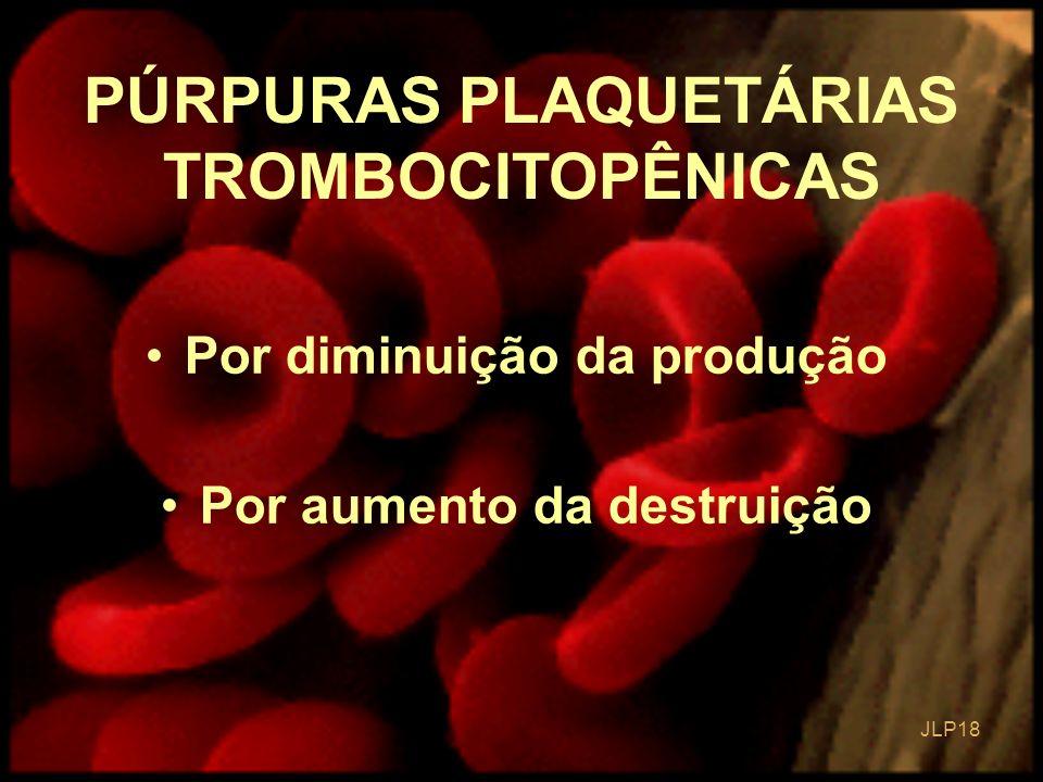 JLP 18 PÚRPURAS PLAQUETÁRIAS TROMBOCITOPÊNICAS Por diminuição da produção Por aumento da destruição