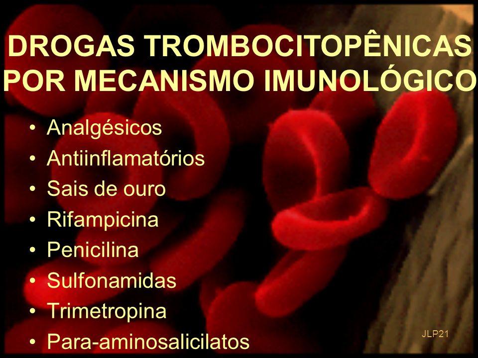 JLP 21 Analgésicos Antiinflamatórios Sais de ouro Rifampicina Penicilina Sulfonamidas Trimetropina Para-aminosalicilatos DROGAS TROMBOCITOPÊNICAS POR