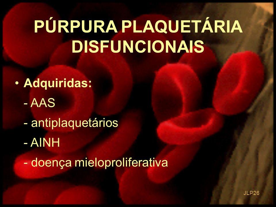 JLP 26 PÚRPURA PLAQUETÁRIA DISFUNCIONAIS Adquiridas: - AAS - antiplaquetários - AINH - doença mieloproliferativa