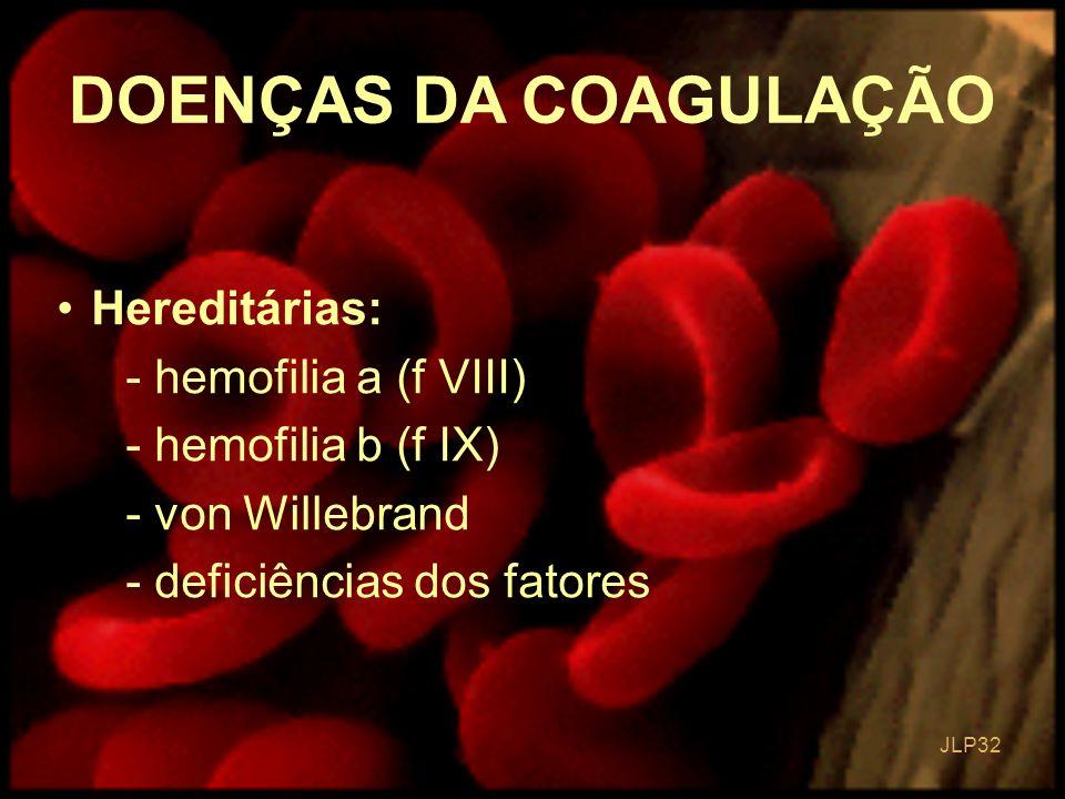 JLP 32 DOENÇAS DA COAGULAÇÃO Hereditárias: - hemofilia a (f VIII) - hemofilia b (f IX) - von Willebrand - deficiências dos fatores