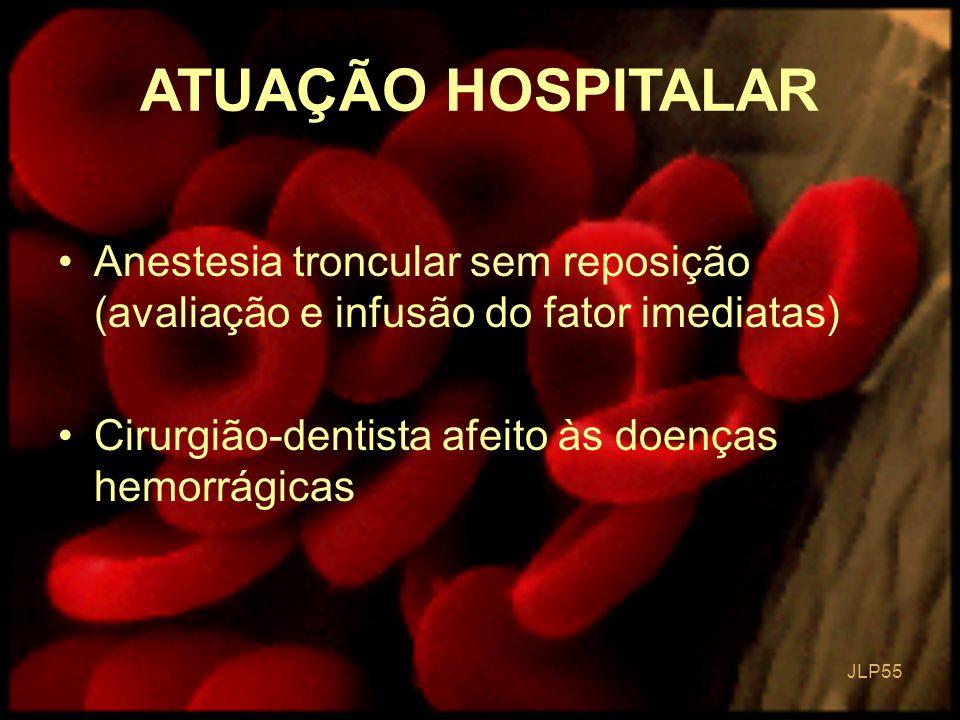 JLP 55 Anestesia troncular sem reposição (avaliação e infusão do fator imediatas) Cirurgião-dentista afeito às doenças hemorrágicas ATUAÇÃO HOSPITALAR