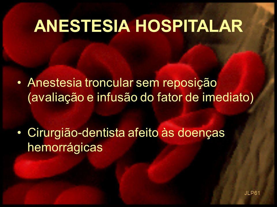 JLP 61 Anestesia troncular sem reposição (avaliação e infusão do fator de imediato) Cirurgião-dentista afeito às doenças hemorrágicas ANESTESIA HOSPIT
