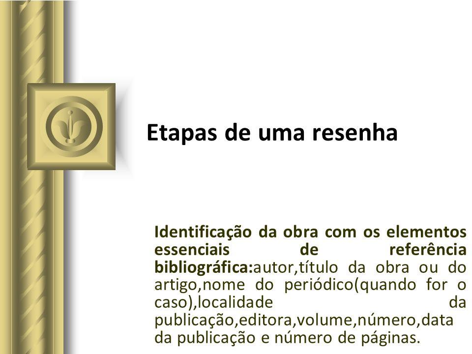 Etapas de uma resenha Identificação da obra com os elementos essenciais de referência bibliográfica:autor,título da obra ou do artigo,nome do periódic