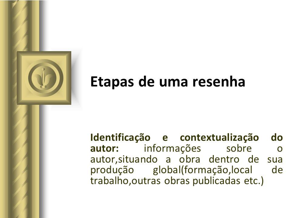 Etapas de uma resenha Identificação e contextualização do autor: informações sobre o autor,situando a obra dentro de sua produção global(formação,loca