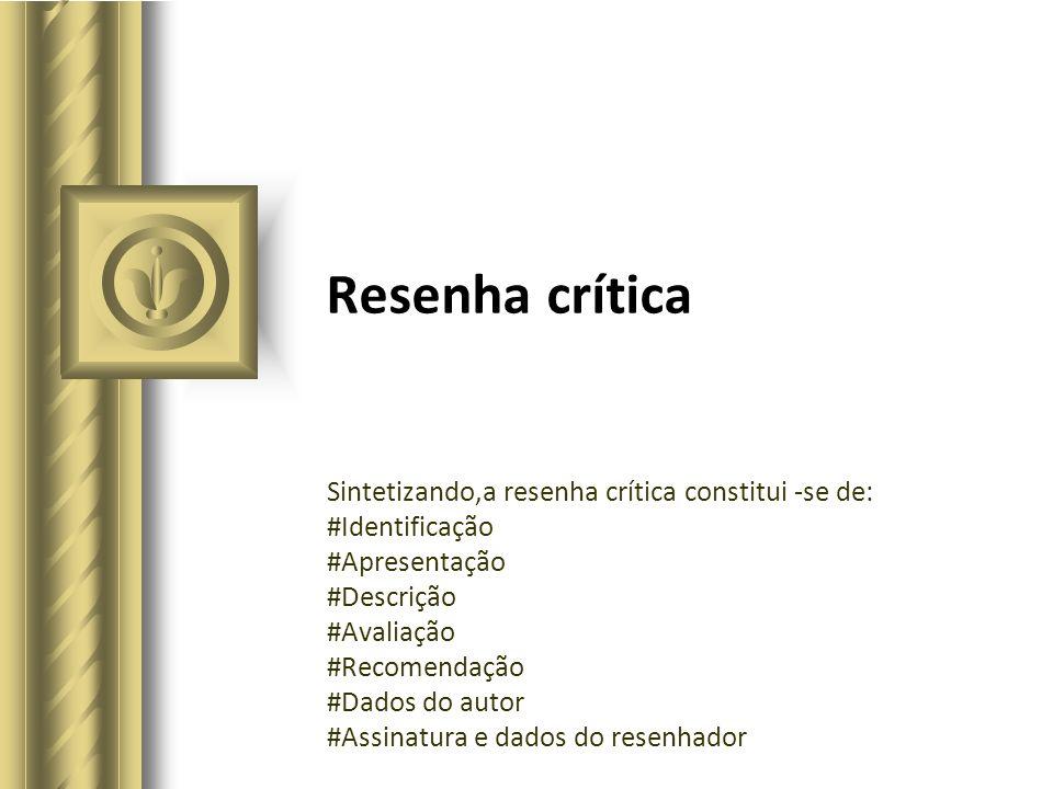 Resenha crítica Sintetizando,a resenha crítica constitui -se de: #Identificação #Apresentação #Descrição #Avaliação #Recomendação #Dados do autor #Ass
