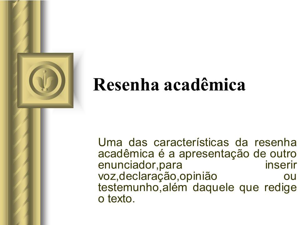 Resenha acadêmica Uma das características da resenha acadêmica é a apresentação de outro enunciador,para inserir voz,declaração,opinião ou testemunho,