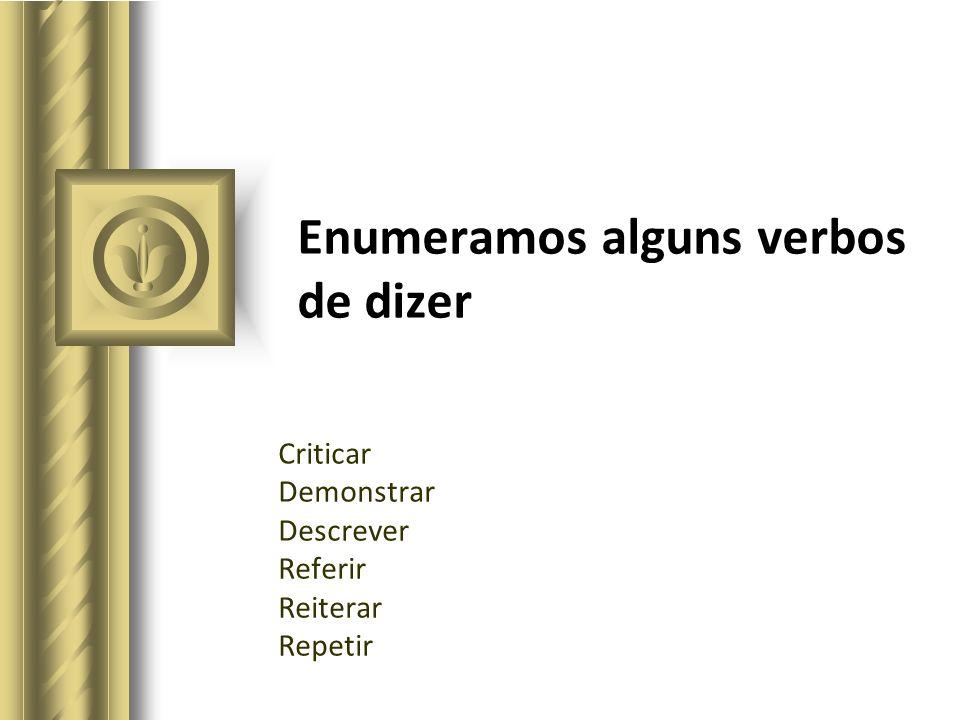 Enumeramos alguns verbos de dizer Criticar Demonstrar Descrever Referir Reiterar Repetir