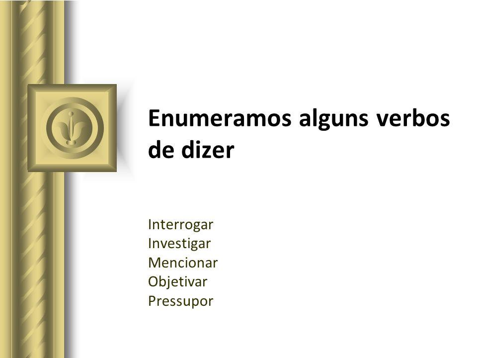 Enumeramos alguns verbos de dizer Interrogar Investigar Mencionar Objetivar Pressupor