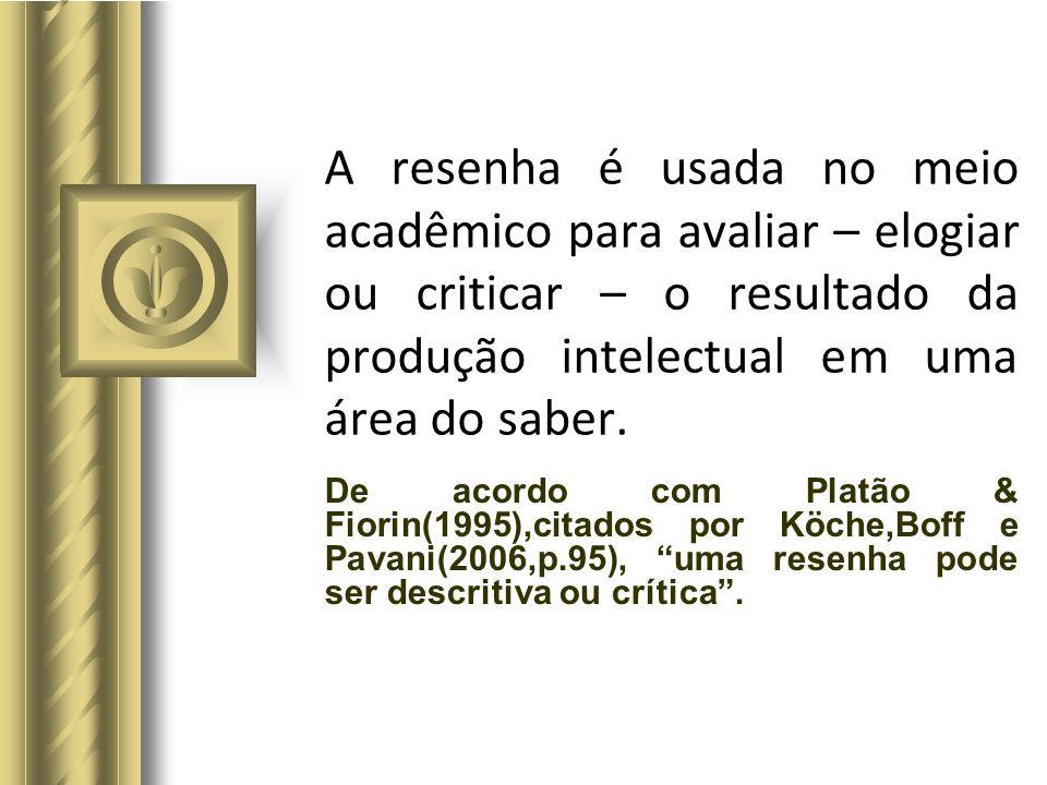 A resenha é usada no meio acadêmico para avaliar – elogiar ou criticar – o resultado da produção intelectual em uma área do saber. De acordo com Platã