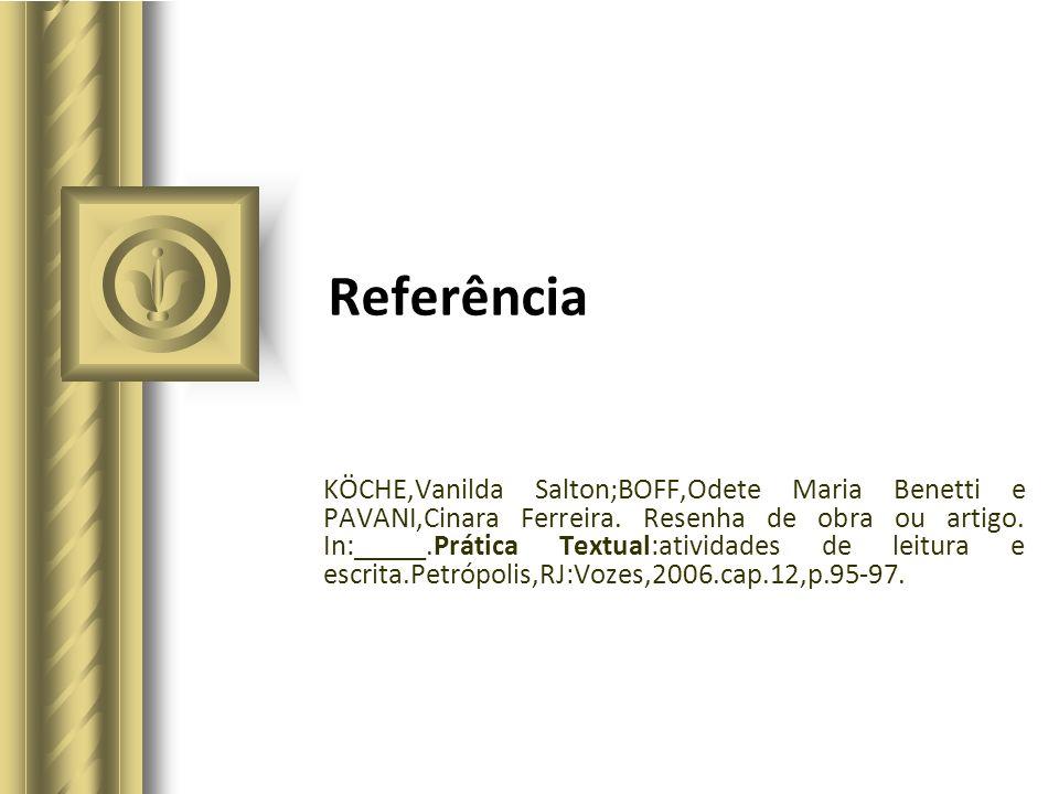 Referência KÖCHE,Vanilda Salton;BOFF,Odete Maria Benetti e PAVANI,Cinara Ferreira. Resenha de obra ou artigo. In:_____.Prática Textual:atividades de l