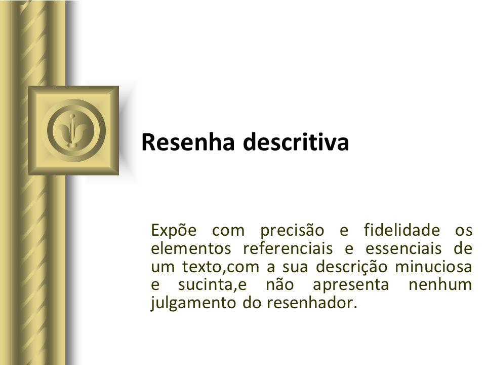 Resenha descritiva Expõe com precisão e fidelidade os elementos referenciais e essenciais de um texto,com a sua descrição minuciosa e sucinta,e não ap