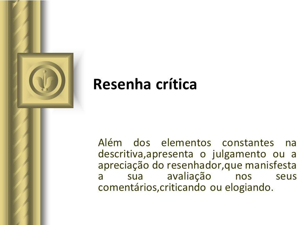 Resenha crítica Além dos elementos constantes na descritiva,apresenta o julgamento ou a apreciação do resenhador,que manisfesta a sua avaliação nos se