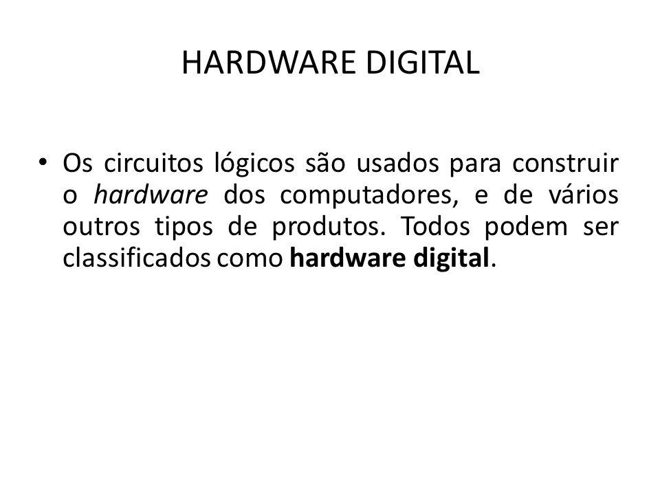 HARDWARE DIGITAL Os circuitos lógicos são usados para construir o hardware dos computadores, e de vários outros tipos de produtos. Todos podem ser cla