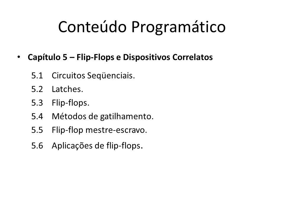 Conteúdo Programático Capítulo 5 – Flip-Flops e Dispositivos Correlatos 5.1 Circuitos Seqüenciais. 5.2 Latches. 5.3 Flip-flops. 5.4 Métodos de gatilha