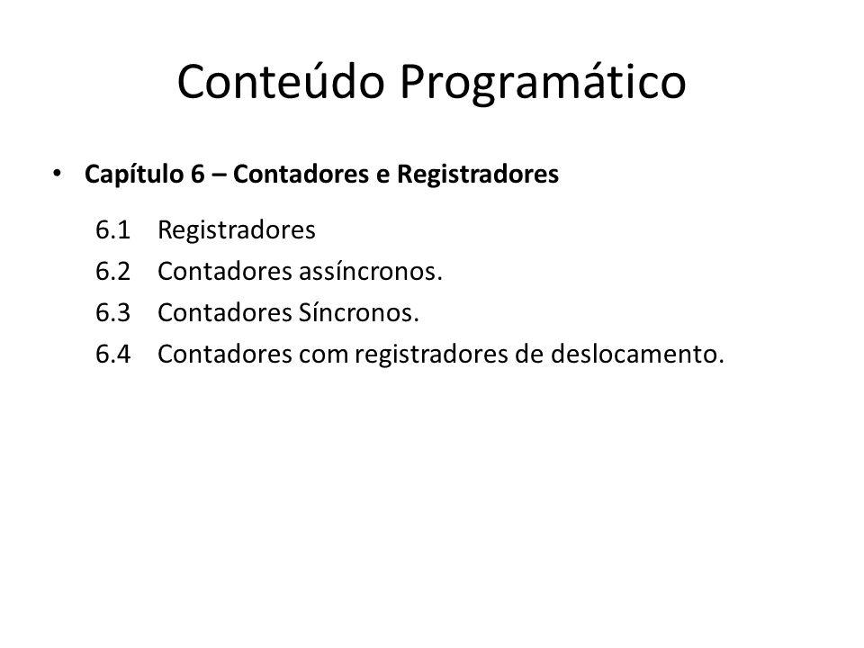 Conteúdo Programático Capítulo 6 – Contadores e Registradores 6.1 Registradores 6.2 Contadores assíncronos. 6.3 Contadores Síncronos. 6.4 Contadores c