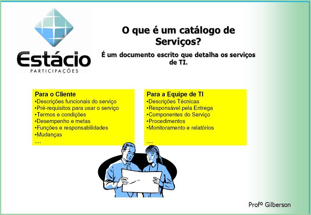 Profº Gilberson O que é um catálogo de Serviços? É um documento escrito que detalha os serviços de TI.