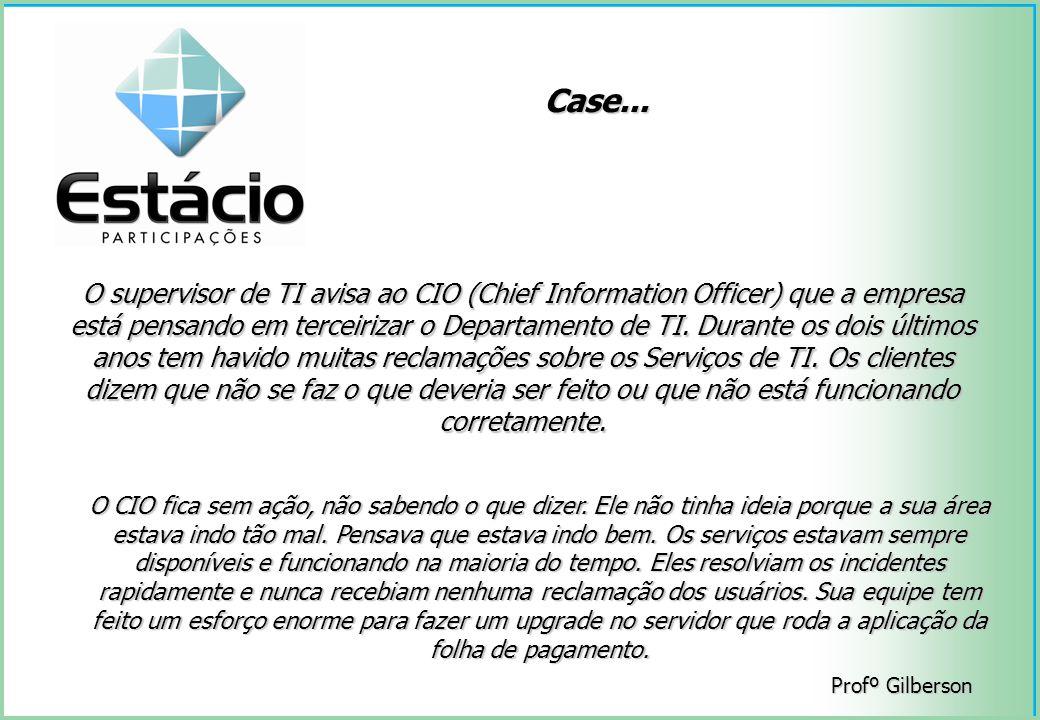 Profº Gilberson Case... O supervisor de TI avisa ao CIO (Chief Information Officer) que a empresa está pensando em terceirizar o Departamento de TI. D