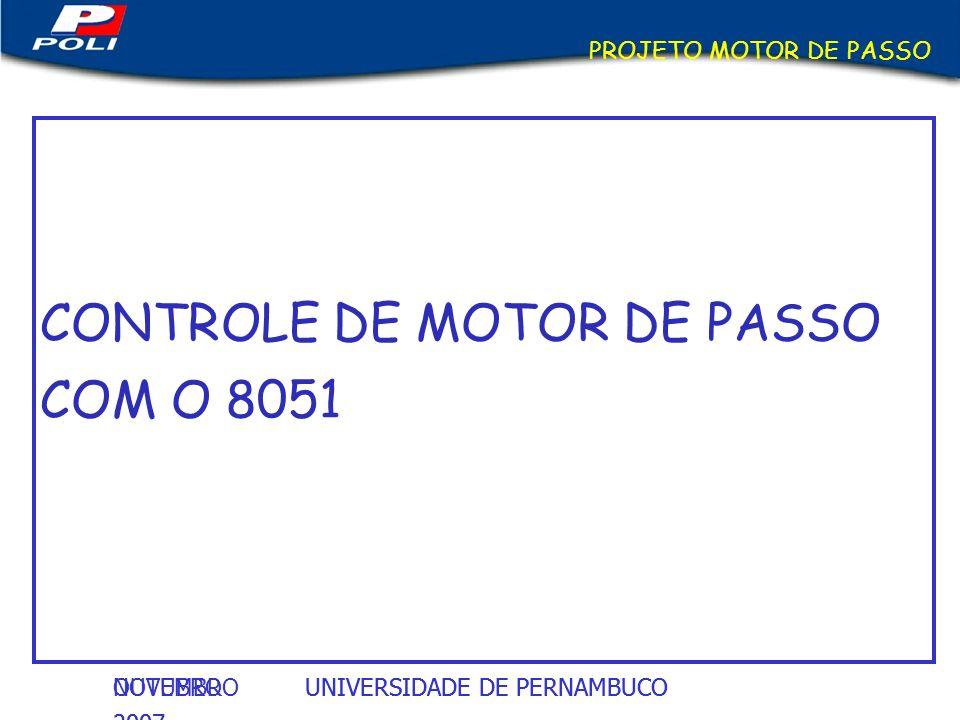 UNIVERSIDADE DE PERNAMBUCOOUTUBRO 2007 UNIVERSIDADE DE PERNAMBUCONOVEMBRO 2007 PROJETO MOTOR DE PASSO CONTROLE DE MOTOR DE PASSO COM O 8051